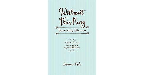 Without This Ring : Surviving Divorce: Christ-Centered Steps toward Hope and Healing (Paperback) (Donna - image 1 of 1