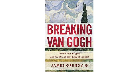 Breaking Van Gogh : Saint-Rémy, Forgery, and the $95 Million Fake at the Met (Hardcover) (James - image 1 of 1