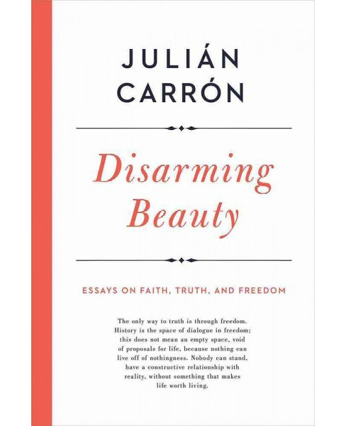 Disarming Beauty : Essays on Faith, Truth, and Freedom -  by Juliu00e1n Carru00f3n (Hardcover) - image 1 of 1