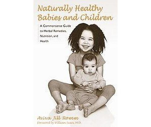 Naturally Healthy Babies and Children : A Commonsense Guide to Herbal Remedies, Nutrition, and Health - image 1 of 1
