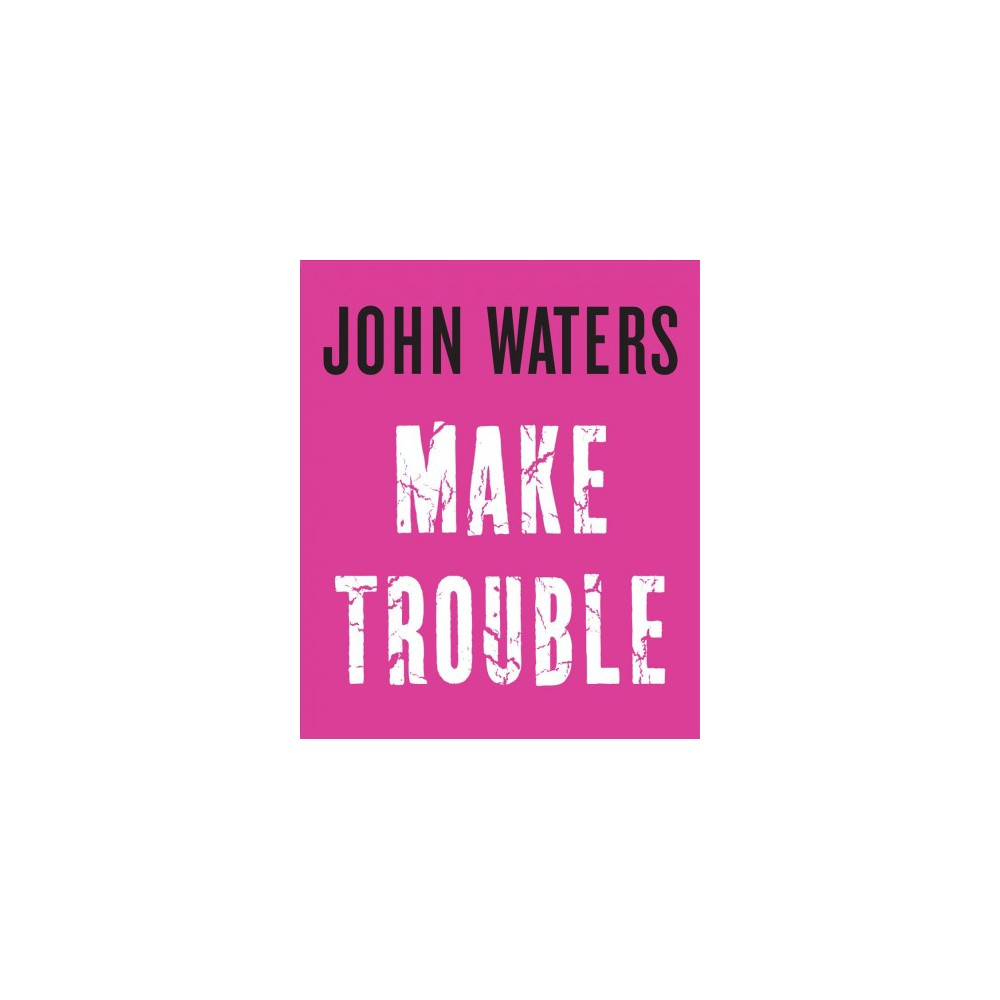 Make Trouble - by John Waters (Hardcover)