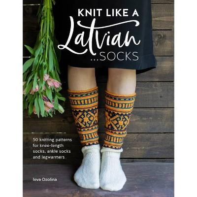 Knit Like a Latvian: Socks - by Ieva Ozolina (Paperback)
