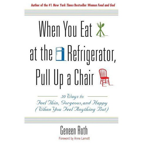 When You Eat at the Refrigerator, Pull Up a Chair - by  Geneen Roth (Paperback) - image 1 of 1