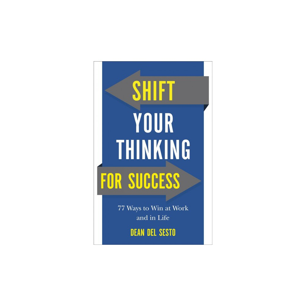 Shift Your Thinking for Success : 77 Ways to Win at Work and in Life - by Dean Del Sesto (Paperback)