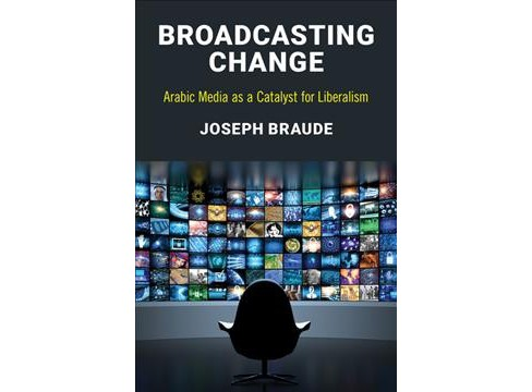 Broadcasting Change : Arabic Media As a Catalyst for Liberalism -  by Joseph Braude (Paperback) - image 1 of 1