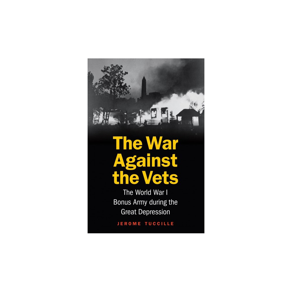 War Against the Vets : The World War I Bonus Army During the Great Depression - (Hardcover)