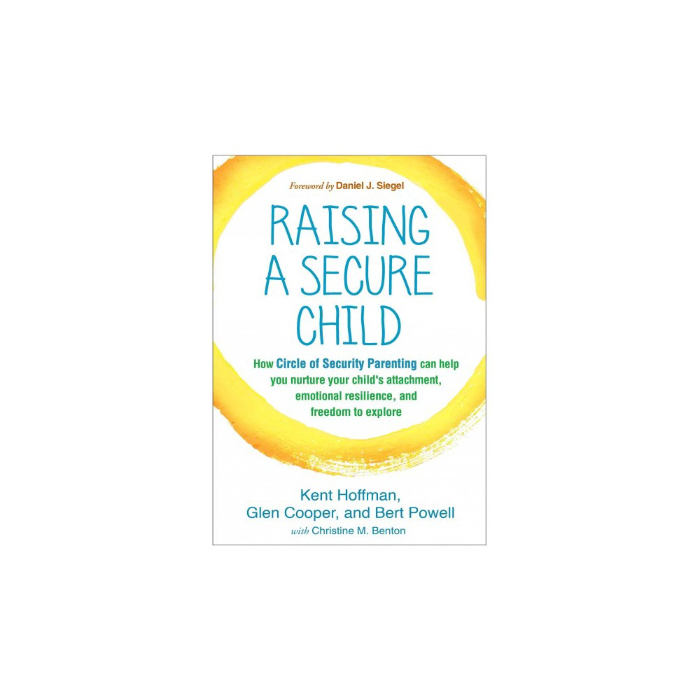 Raising a Secure Child : How Circle of Security Parenting Can Help You Nurture Your Child's Attachment,