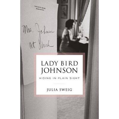 Lady Bird Johnson: Hiding in Plain Sight - by  Julia Sweig (Hardcover)