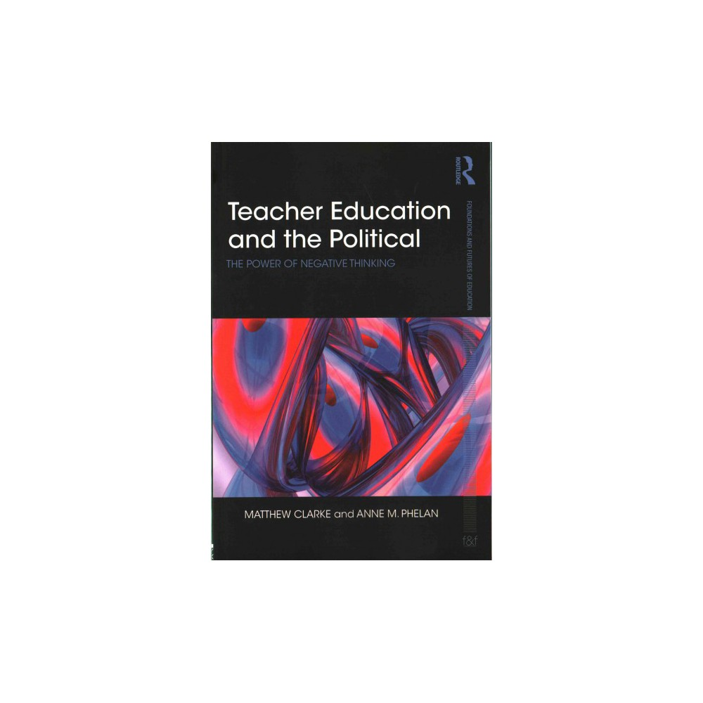 Teacher Education and the Political : The Power of Negative Thinking (Paperback) (Matthew Clarke & Anne