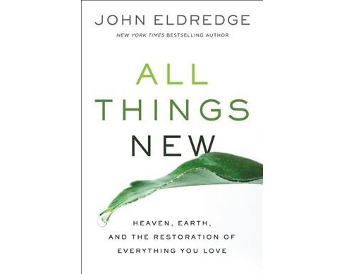 All Things New : Heaven, Earth, and the Restoration of Everything You Love (Hardcover) (John Eldredge) - image 1 of 1