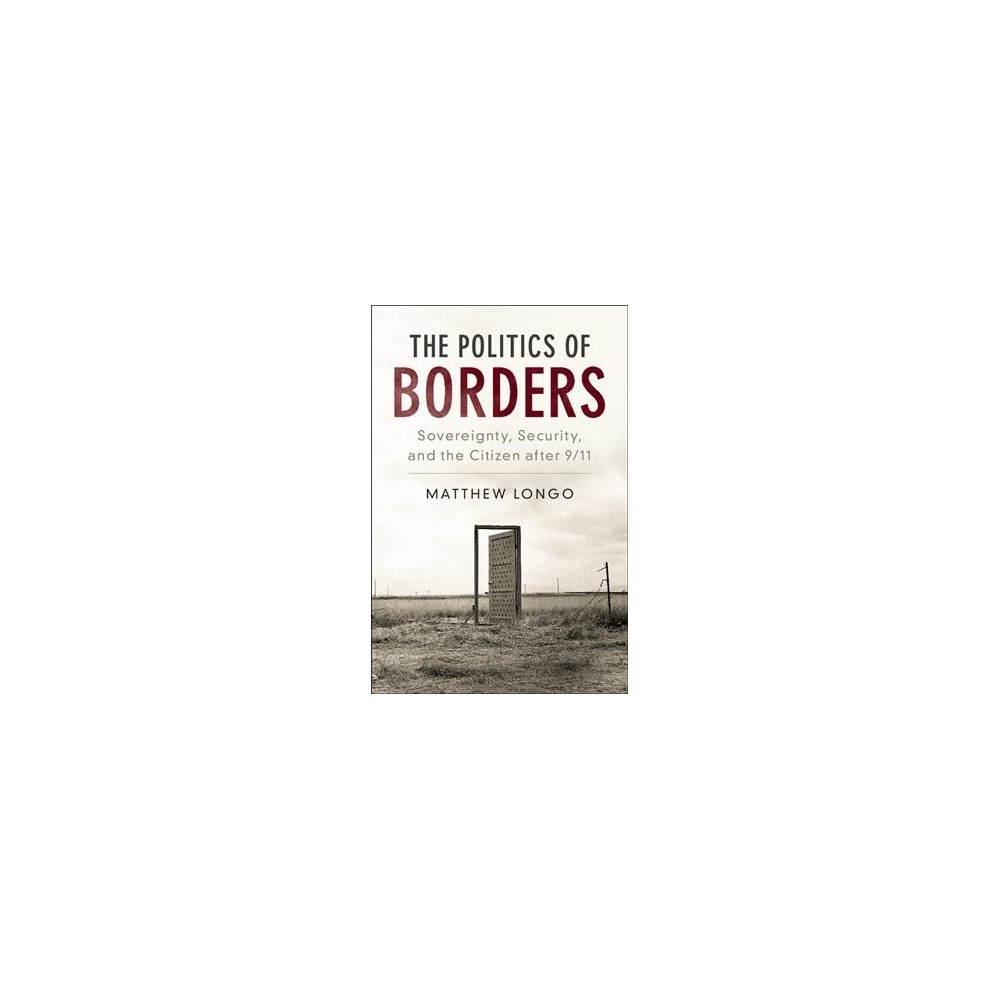 Politics of Borders : Sovereignty, Security, and the Citizen After 9/11 - by Matthew Longo (Hardcover)