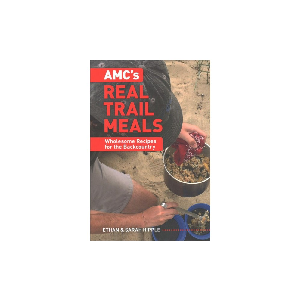 AMC's Real Trail Meals : Wholesome Recipes for the Backcountry - (Paperback)