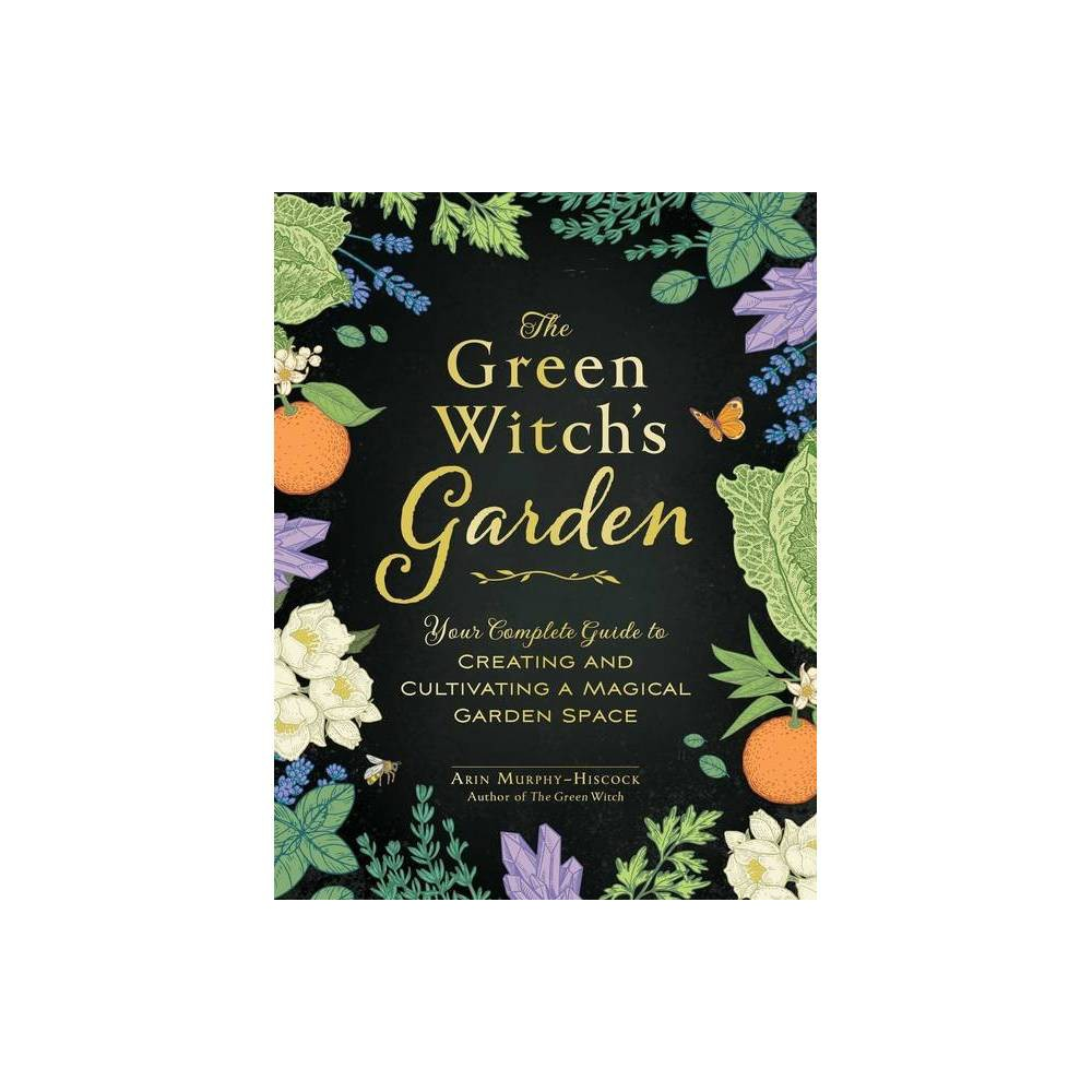 The Green Witch S Garden By Arin Murphy Hiscock Hardcover