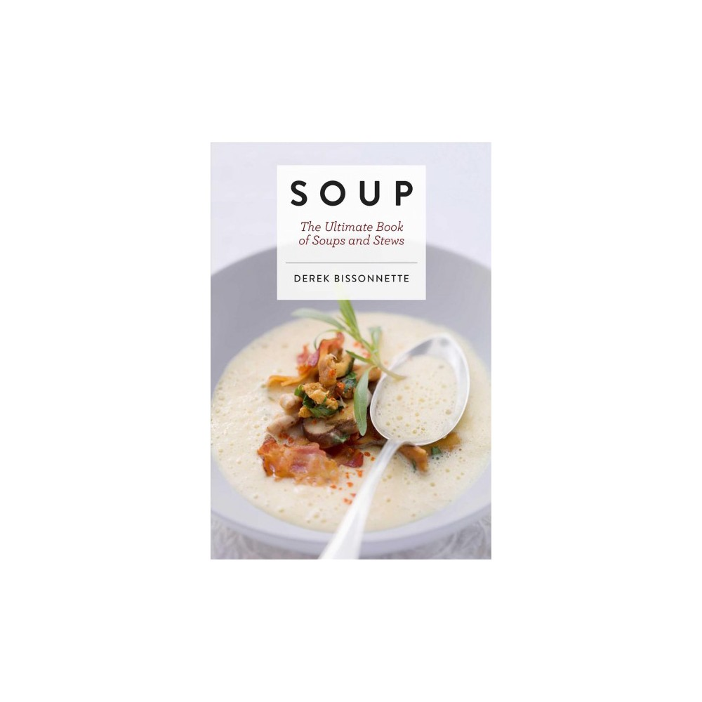 Soup : The Ultimate Book of Soups and Stews - by Derek Bissonnette (Hardcover)