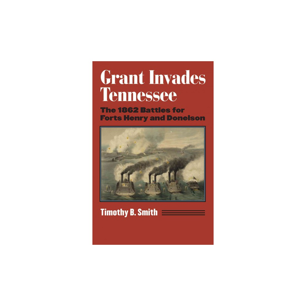 Grant Invades Tennessee : The 1862 Battles for Forts Henry and Donelson (Hardcover) (Timothy B. Smith)