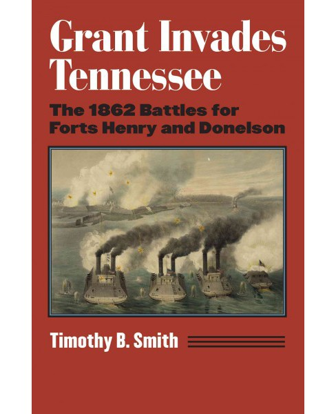 Grant Invades Tennessee : The 1862 Battles for Forts Henry and Donelson (Hardcover) (Timothy B. Smith) - image 1 of 1