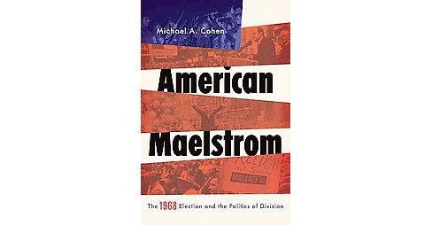 American Maelstrom : The 1968 Election and the Politics of Division (Hardcover) (Michael A. Cohen) - image 1 of 1