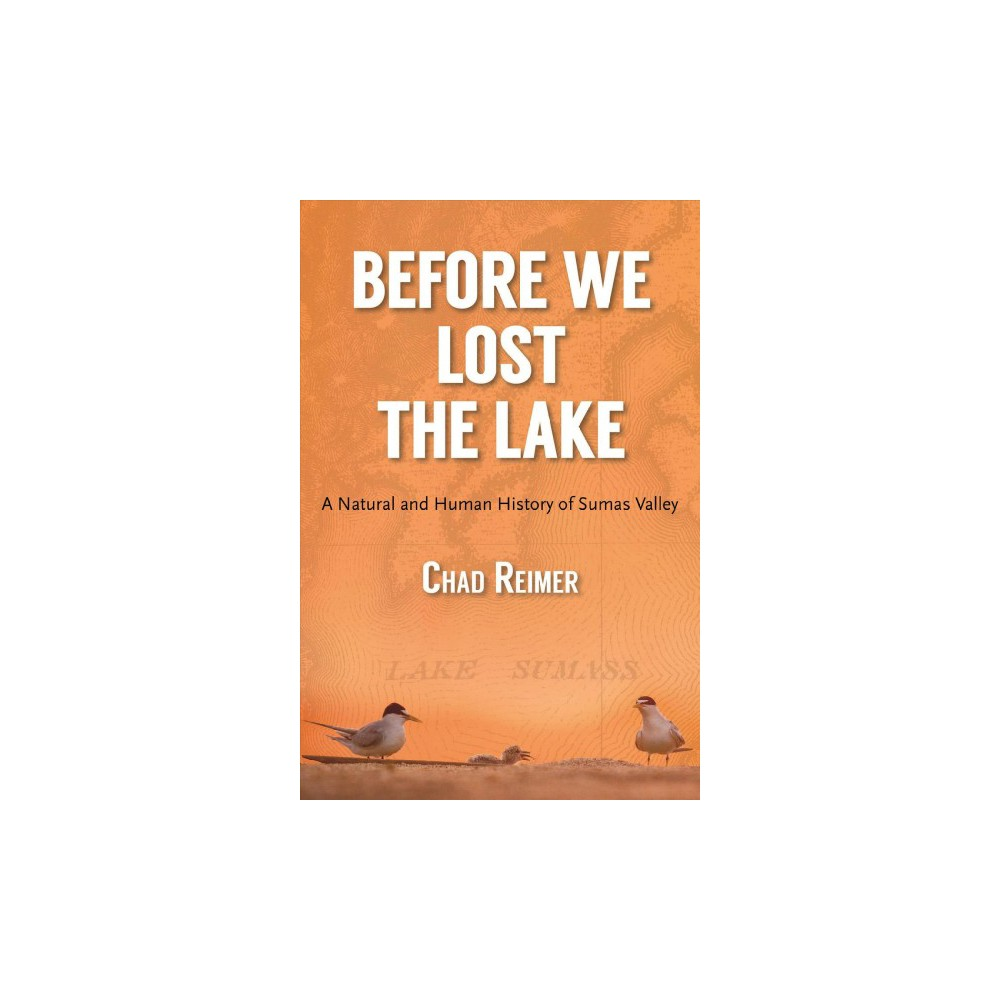 Before We Lost the Lake : A Natural and Human History of Sumas Valley - by Chad Reimer (Paperback)