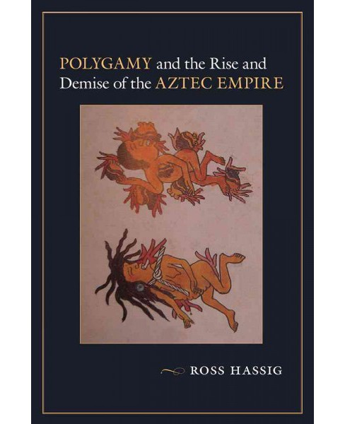 Polygamy and the Rise and Demise of the Aztec Empire (Paperback) (Ross Hassig) - image 1 of 1