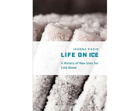 Life on Ice : A History of New Uses for Cold Blood (Hardcover) (Joanna Radin) - image 1 of 1