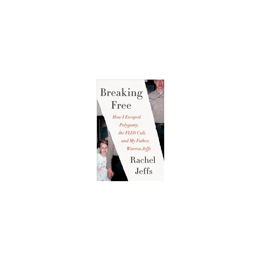 Breaking Free : How I Escaped Polygamy, the Flds Cult, and My Father, Warren Jeffs - (Paperback)
