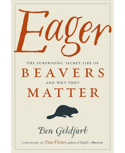 Eager : The Surprising, Secret Life of Beavers and Why They Matter -  by Ben Goldfarb (Hardcover) - image 1 of 1