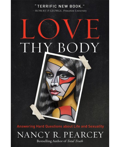 Love Thy Body : Answering Hard Questions About Life and Sexuality -  by Nancy R. Pearcey (Hardcover) - image 1 of 1