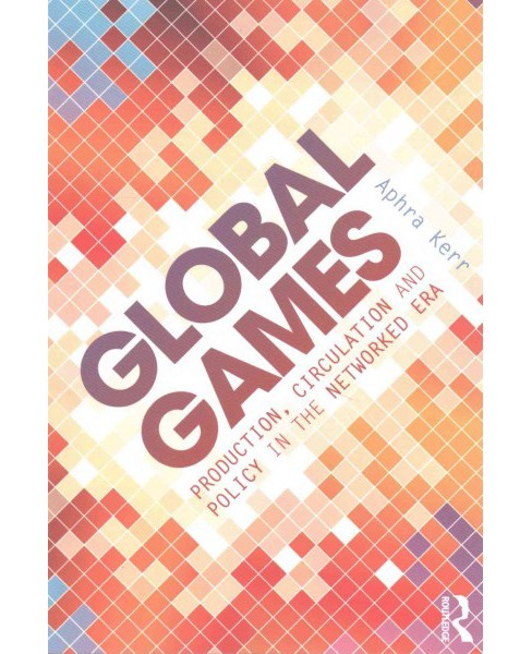 Global Games : Production, Circulation and Policy in the Networked Area (Paperback) (Aphra Kerr) - image 1 of 1