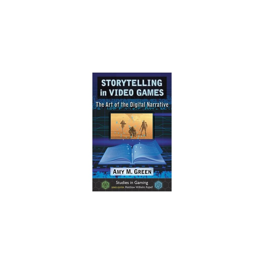 Storytelling in Video Games : The Art of the Digital Narrative - by Amy M. Green (Paperback)