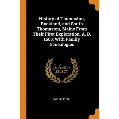 History of Thomaston, Rockland, and South Thomaston, Maine from Their First Exploration, A. D. 1605; With Family Genealogies - by  Cyrus Eaton