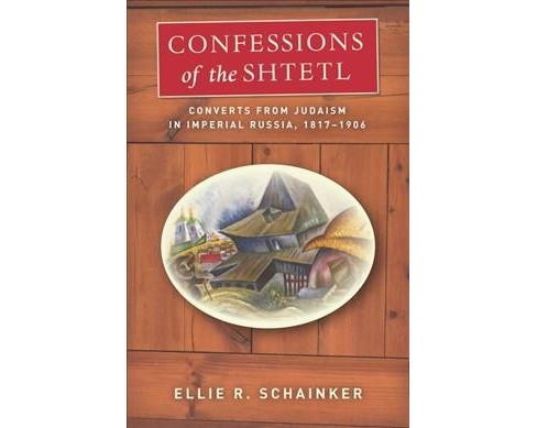 Confessions of the Shtetl : Converts from Judaism in Imperial Russia, 1817-1906 (Hardcover) (Ellie R. - image 1 of 1