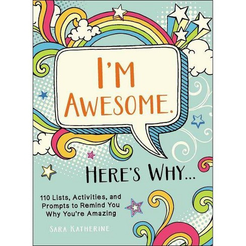 I'm Awesome. Here's Why... : 110 Lists, Activities, and Prompts to Remind You Why You're Amazing - by Sara Katherine (Paperback) - image 1 of 1