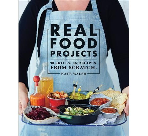 Real Food Projects : 30 Skills, 46 Recipes from Scratch (Paperback) (Kate Walsh) - image 1 of 1
