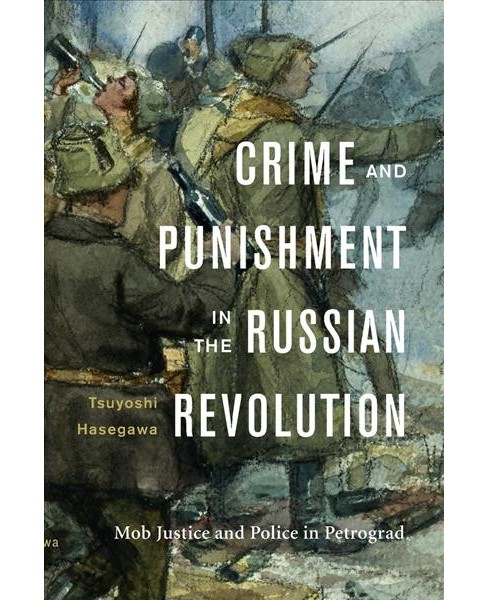Crime and Punishment in the Russian Revolution : Mob Justice and Police in Petrograd (Hardcover) - image 1 of 1