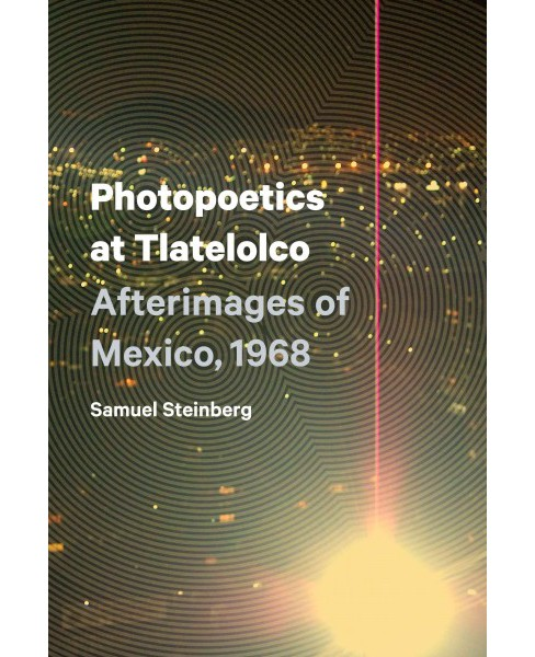 Photopoetics at Tlatelolco : Afterimages of Mexico, 1968 (Paperback) (Samuel Steinberg) - image 1 of 1