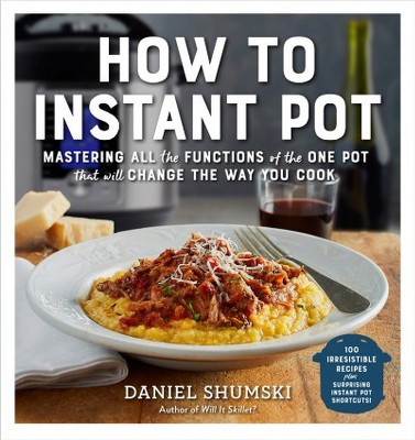How to Instant Pot : Mastering All the Functions of the One Pot That Will Change the Way You Cook