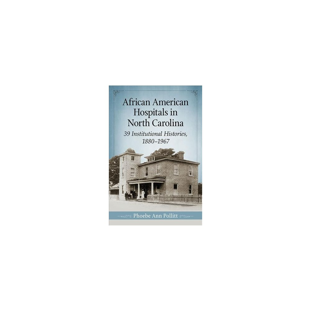 African American Hospitals in North Carolina : 39 Institutional Histories, 1880-1967 (Paperback) (Phoebe