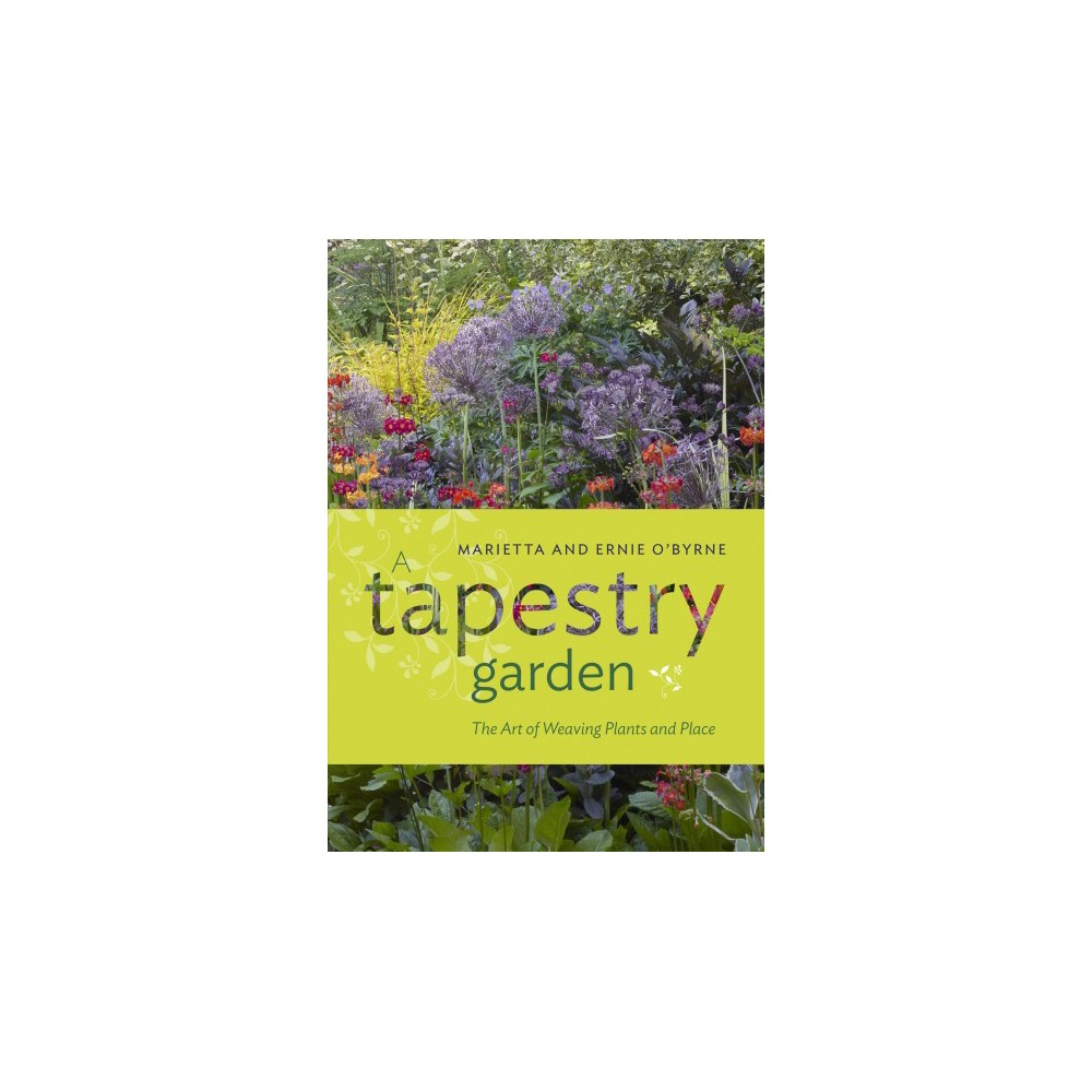 Tapestry Garden : The Art of Weaving Plants and Place - by Marietta O'byrne & Ernie O'byrne (Hardcover)