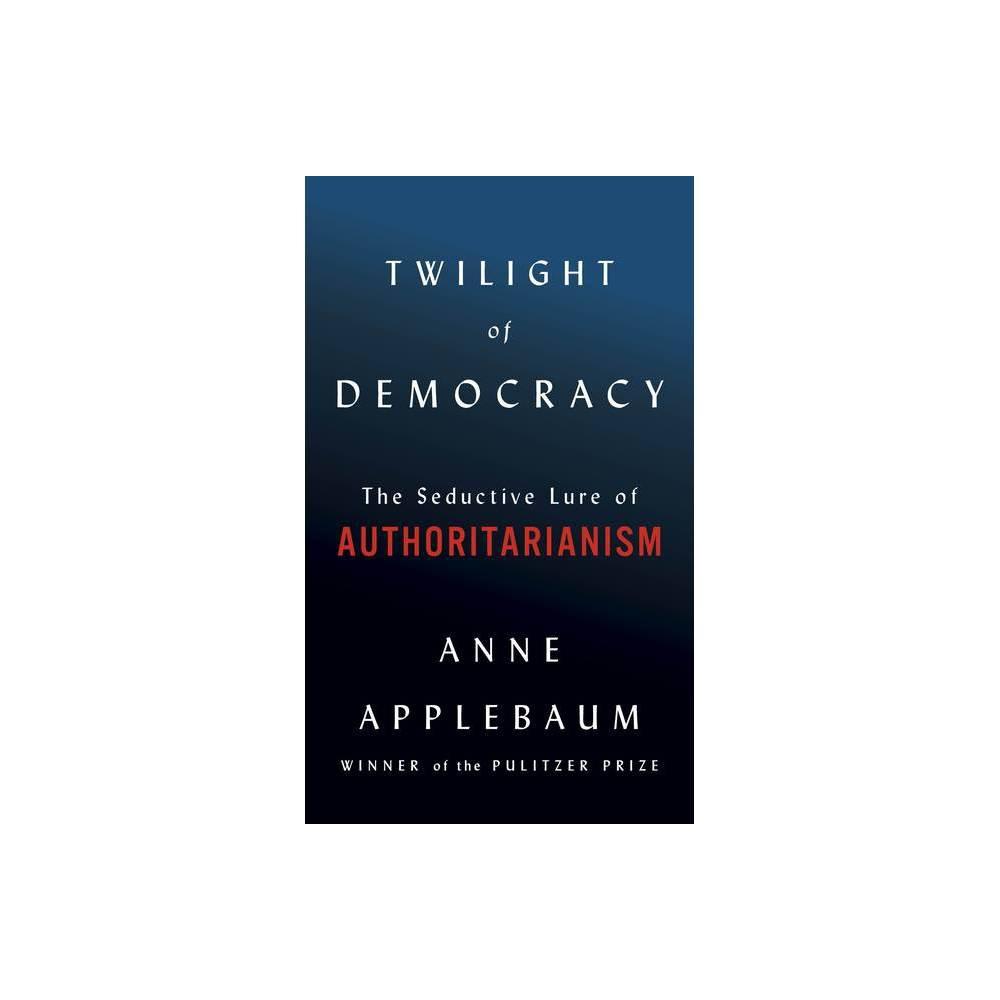 Twilight Of Democracy By Anne Applebaum Hardcover