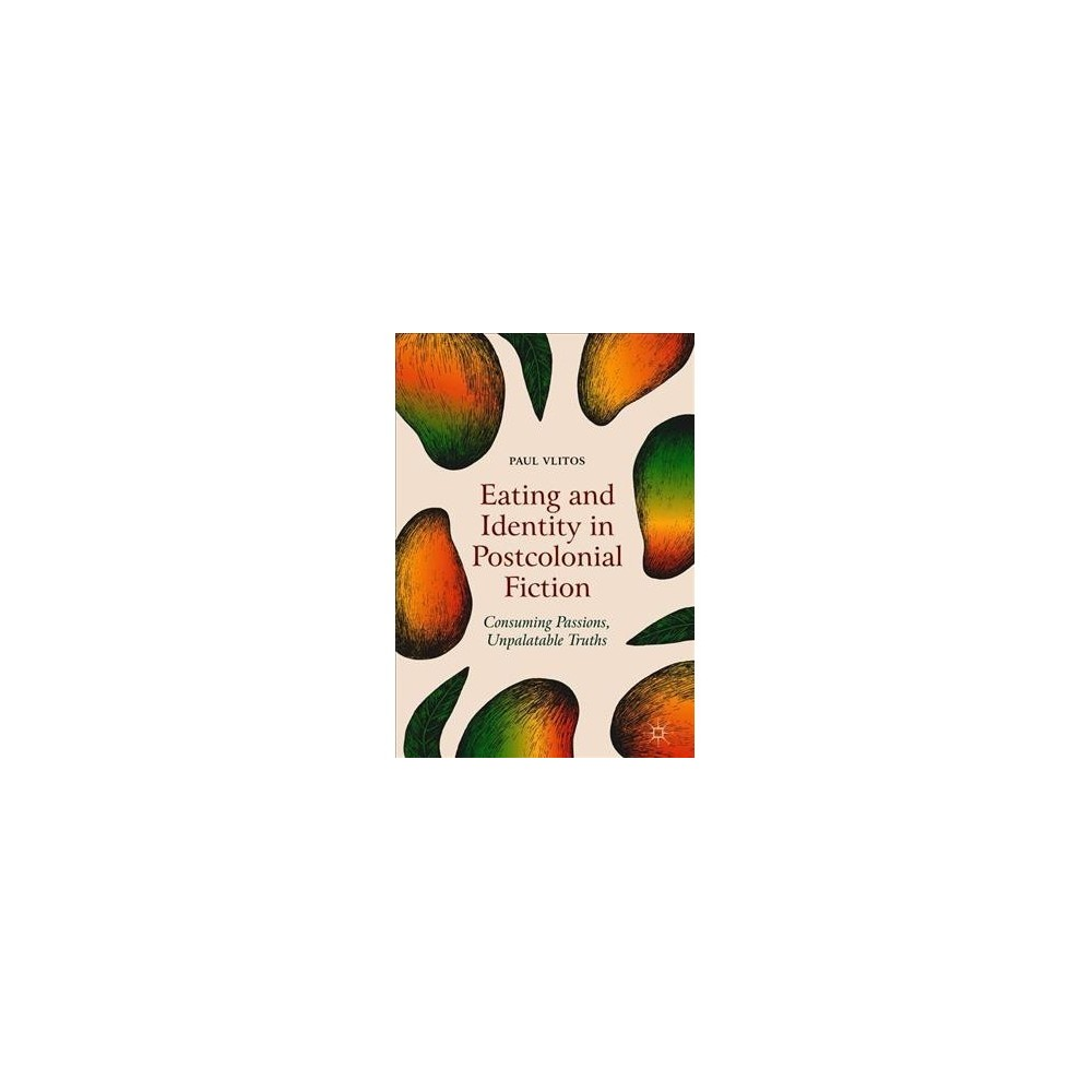 Eating and Identity in Postcolonial Fiction : Consuming Passions, Unpalatable Truths - (Hardcover)