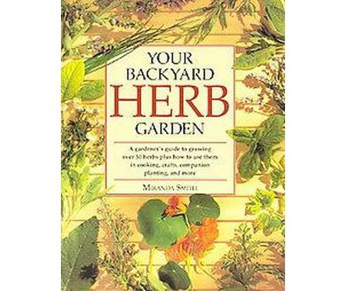Your Backyard Herb Garden : A Gardener's Guide to Growing over 50 Herbs Plus How to Use Them in Cooking, - image 1 of 1