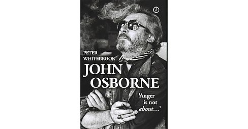 John Osborne : Anger Is Not About... (Hardcover) (Peter Whitebrook) - image 1 of 1
