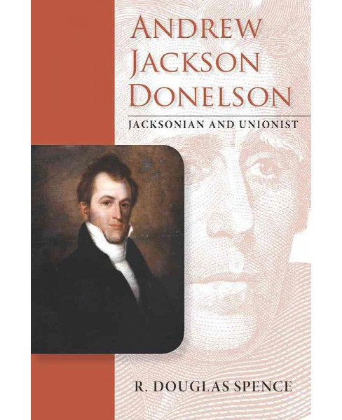 Andrew Jackson Donelson : Jacksonian and Unionist (Hardcover) (Richard Douglas Spence) - image 1 of 1