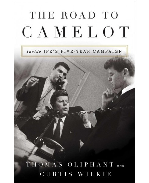 Road to Camelot : Inside JFK's Five-Year Campaign -  by Thomas Oliphant & Curtis Wilkie (Hardcover) - image 1 of 1