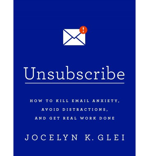 Unsubscribe : How to Kill Email Anxiety, Avoid Distractions, and Get Real Work Done (Paperback) (Jocelyn - image 1 of 1