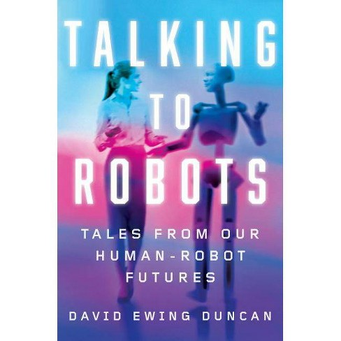 Talking to Robots - by  David Ewing Duncan (Hardcover) - image 1 of 1