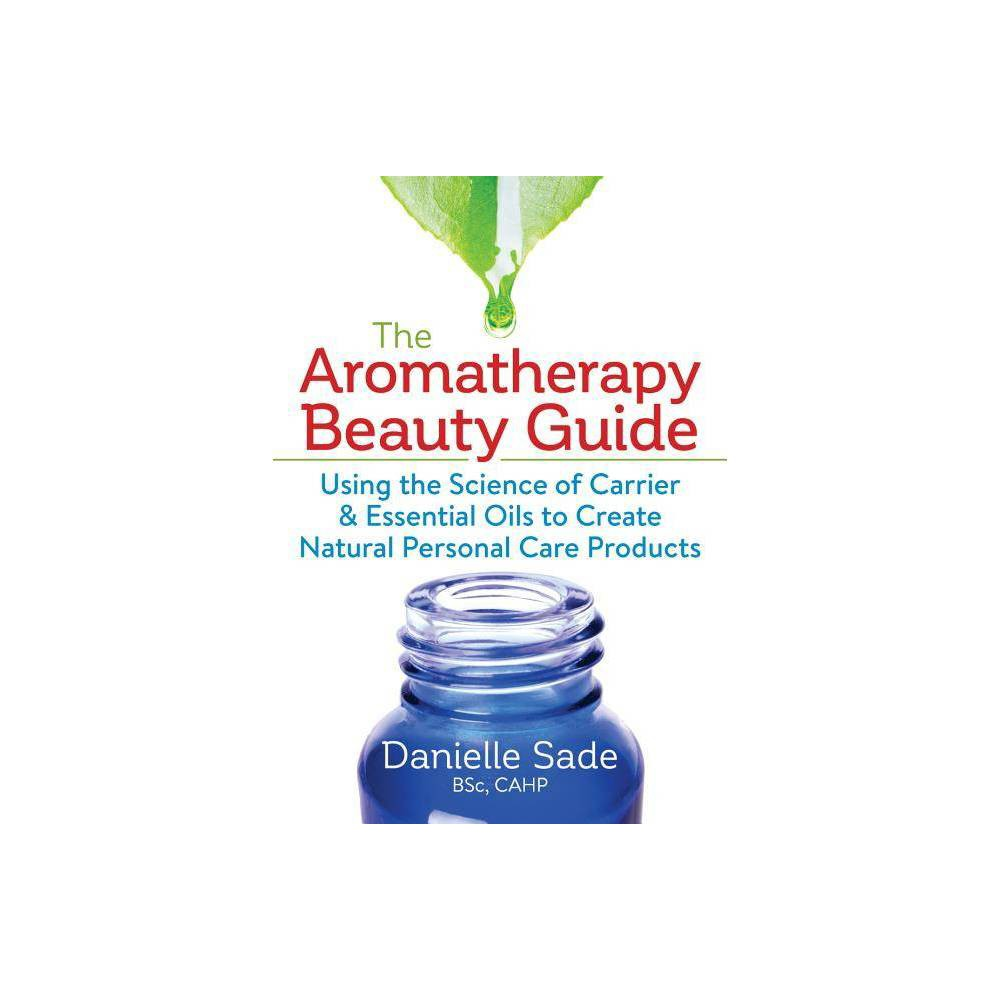 The Aromatherapy Beauty Guide - by Danielle Sade (Paperback)