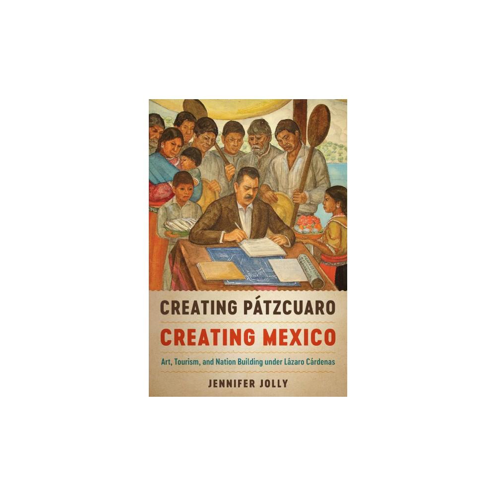 Creating Pátzcuaro, Creating Mexico : Art, Tourism, and Nation Building Under Lázaro