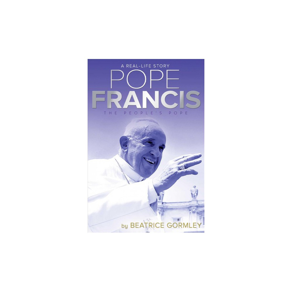Pope Francis : The People's Pope - Reprint (Real-Life Stories) by Beatrice Gormley (Paperback)