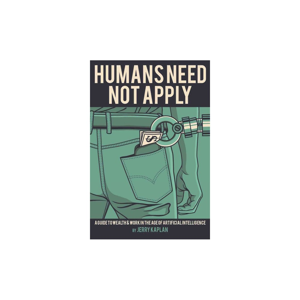 Humans Need Not Apply : A Guide to Wealth and Work in the Age of Artificial Intelligence (Reprint)